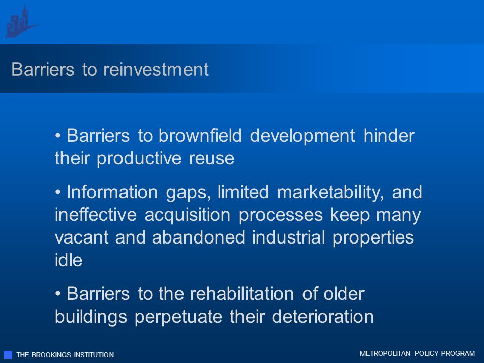 THE BROOKINGS INSTITUTION METROPOLITAN POLICY PROGRAM Barriers to brownfield development hinder their productive reuse Information gaps, limited marketability, and ineffective acquisition processes keep many vacant and abandoned industrial properties idle Barriers to the rehabilitation of older buildings perpetuate their deterioration Barriers to reinvestment