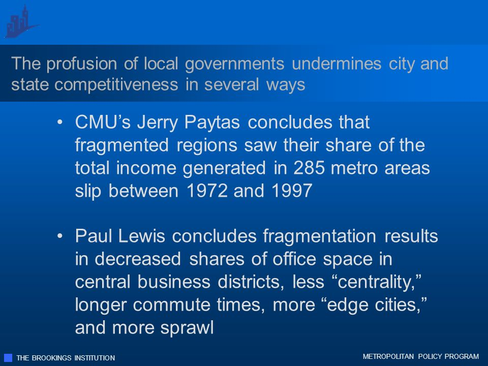 THE BROOKINGS INSTITUTION METROPOLITAN POLICY PROGRAM The profusion of local governments undermines city and state competitiveness in several ways CMUs Jerry Paytas concludes that fragmented regions saw their share of the total income generated in 285 metro areas slip between 1972 and 1997 Paul Lewis concludes fragmentation results in decreased shares of office space in central business districts, less centrality, longer commute times, more edge cities, and more sprawl