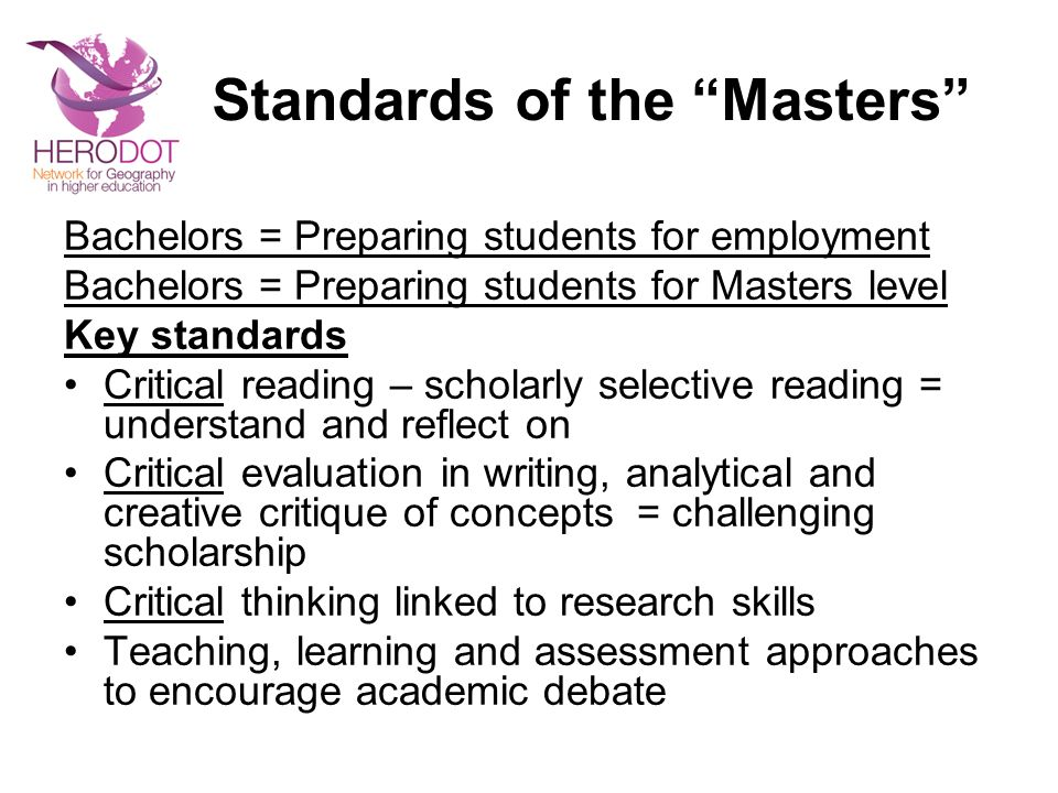 Standards of the Masters Bachelors = Preparing students for employment Bachelors = Preparing students for Masters level Key standards Critical reading – scholarly selective reading = understand and reflect on Critical evaluation in writing, analytical and creative critique of concepts = challenging scholarship Critical thinking linked to research skills Teaching, learning and assessment approaches to encourage academic debate