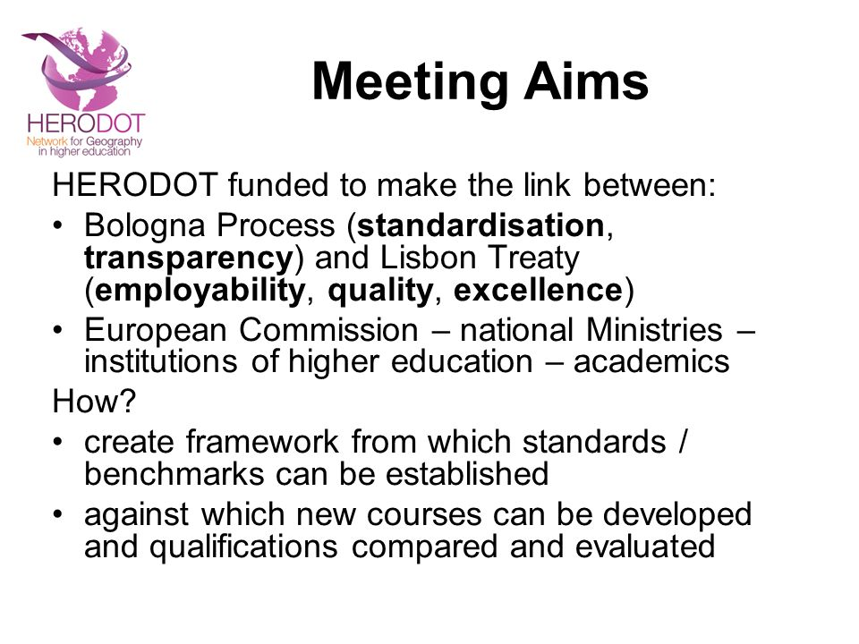 Meeting Aims HERODOT funded to make the link between: Bologna Process (standardisation, transparency) and Lisbon Treaty (employability, quality, excellence) European Commission – national Ministries – institutions of higher education – academics How.
