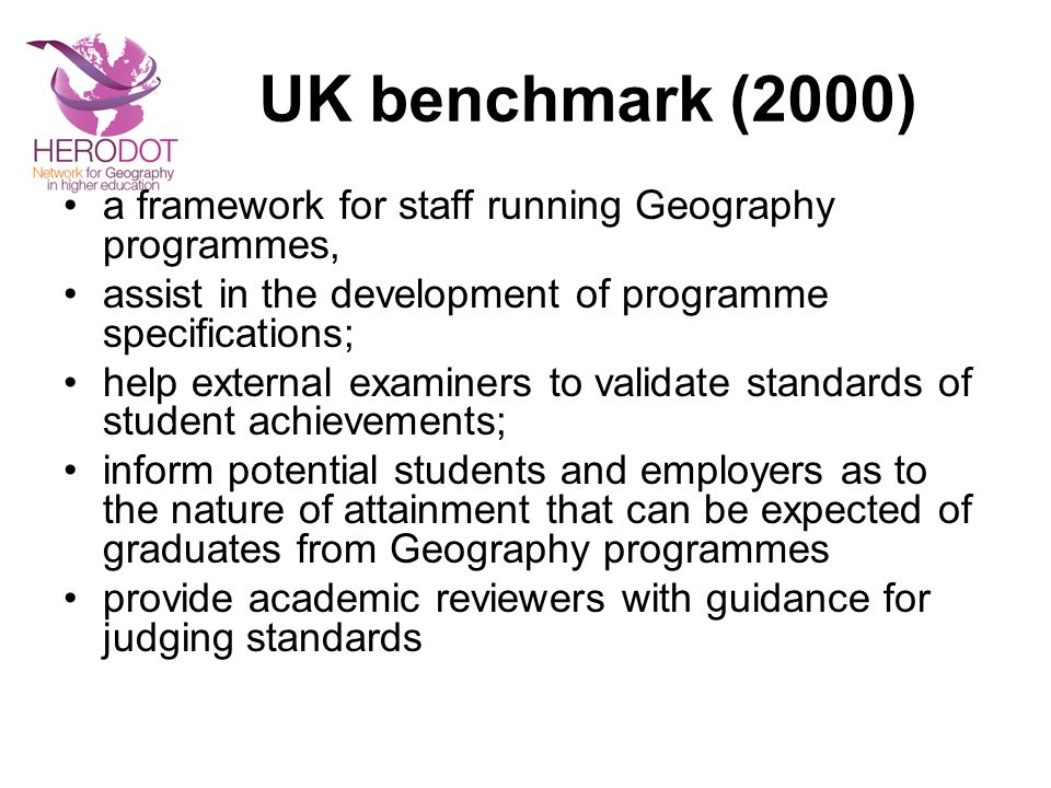 UK benchmark (2000) a framework for staff running Geography programmes, assist in the development of programme specifications; help external examiners to validate standards of student achievements; inform potential students and employers as to the nature of attainment that can be expected of graduates from Geography programmes provide academic reviewers with guidance for judging standards
