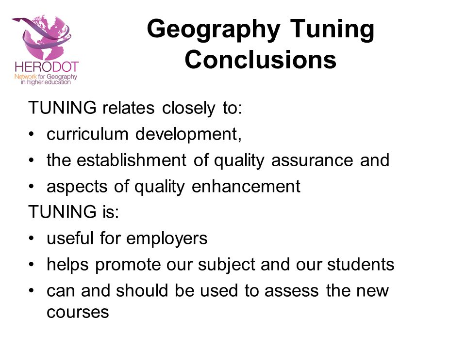 Geography Tuning Conclusions TUNING relates closely to: curriculum development, the establishment of quality assurance and aspects of quality enhancement TUNING is: useful for employers helps promote our subject and our students can and should be used to assess the new courses