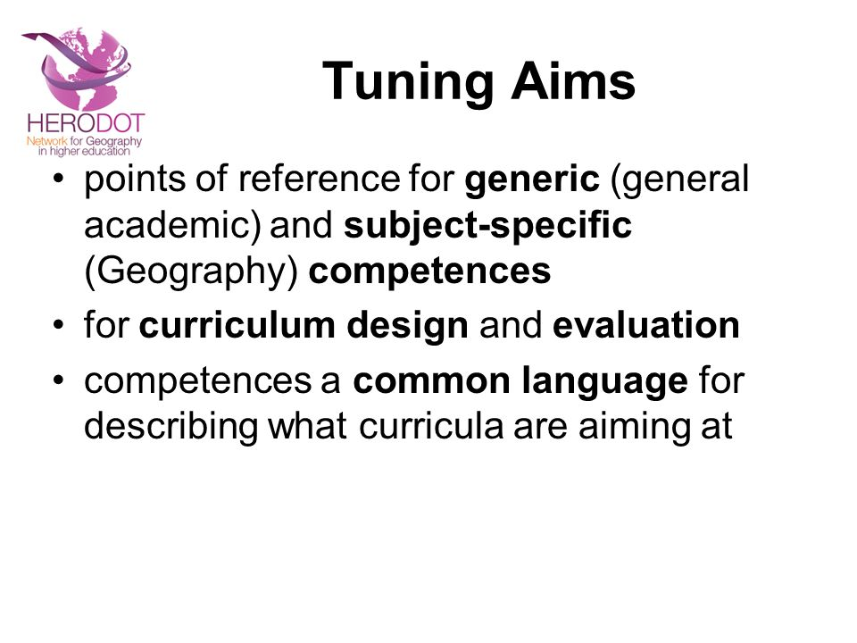 Tuning Aims points of reference for generic (general academic) and subject-specific (Geography) competences for curriculum design and evaluation competences a common language for describing what curricula are aiming at