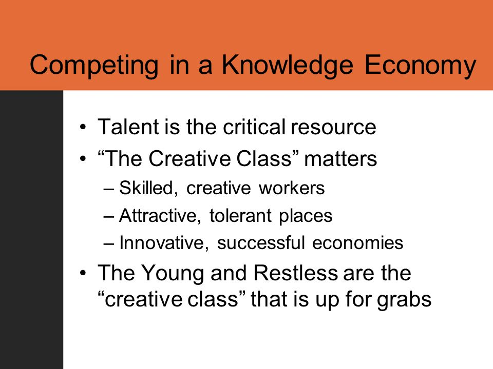 Competing in a Knowledge Economy Talent is the critical resource The Creative Class matters –Skilled, creative workers –Attractive, tolerant places –Innovative, successful economies The Young and Restless are the creative class that is up for grabs