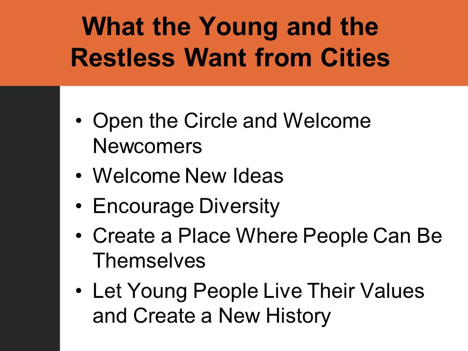 What the Young and the Restless Want from Cities Open the Circle and Welcome Newcomers Welcome New Ideas Encourage Diversity Create a Place Where People Can Be Themselves Let Young People Live Their Values and Create a New History