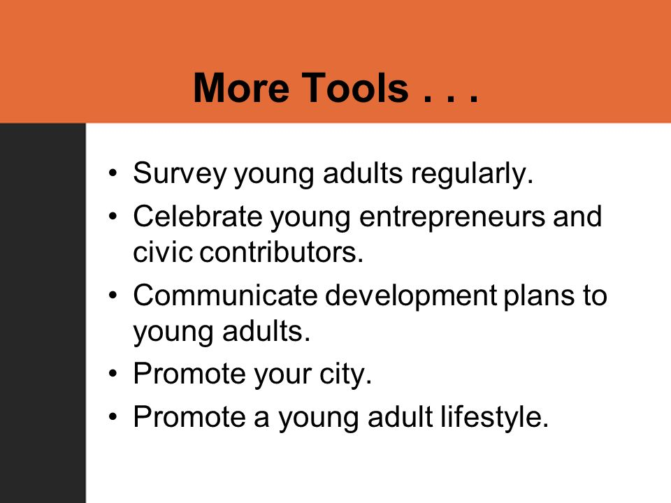 More Tools... Survey young adults regularly. Celebrate young entrepreneurs and civic contributors.