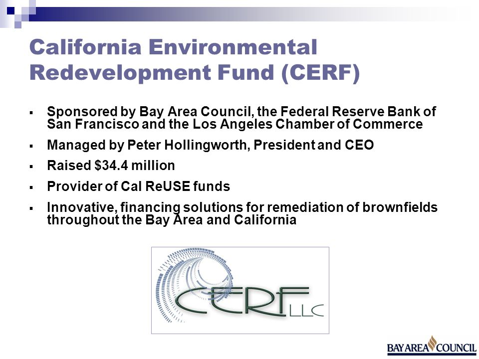 California Environmental Redevelopment Fund (CERF) Sponsored by Bay Area Council, the Federal Reserve Bank of San Francisco and the Los Angeles Chamber of Commerce Managed by Peter Hollingworth, President and CEO Raised $34.4 million Provider of Cal ReUSE funds Innovative, financing solutions for remediation of brownfields throughout the Bay Area and California