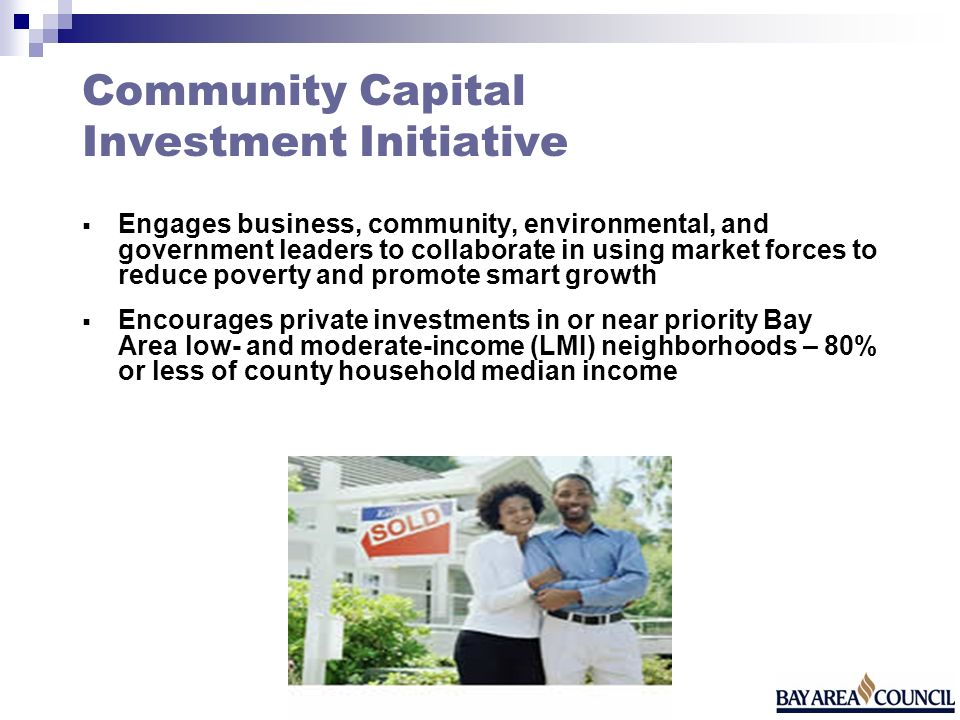 Community Capital Investment Initiative Engages business, community, environmental, and government leaders to collaborate in using market forces to reduce poverty and promote smart growth Encourages private investments in or near priority Bay Area low- and moderate-income (LMI) neighborhoods – 80% or less of county household median income