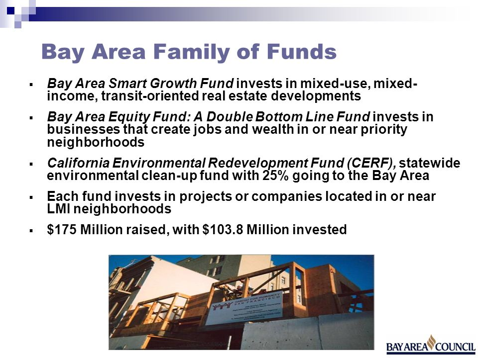 Bay Area Family of Funds Bay Area Smart Growth Fund invests in mixed-use, mixed- income, transit-oriented real estate developments Bay Area Equity Fund: A Double Bottom Line Fund invests in businesses that create jobs and wealth in or near priority neighborhoods California Environmental Redevelopment Fund (CERF), statewide environmental clean-up fund with 25% going to the Bay Area Each fund invests in projects or companies located in or near LMI neighborhoods $175 Million raised, with $103.8 Million invested