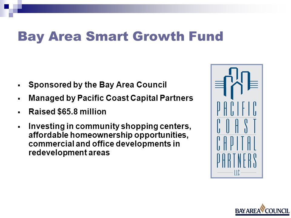 Bay Area Smart Growth Fund Sponsored by the Bay Area Council Managed by Pacific Coast Capital Partners Raised $65.8 million Investing in community shopping centers, affordable homeownership opportunities, commercial and office developments in redevelopment areas