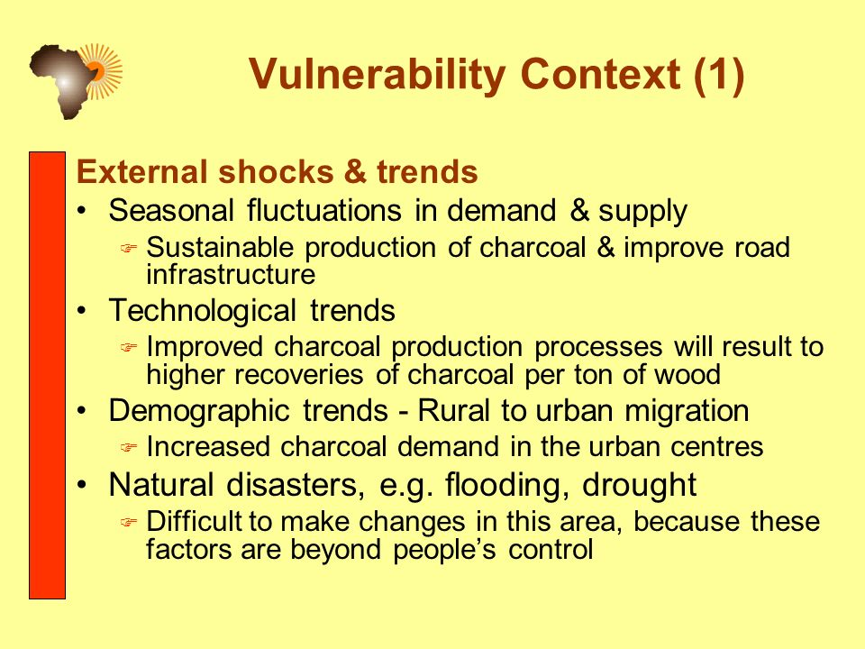 Vulnerability Context (1) External shocks & trends Seasonal fluctuations in demand & supply Sustainable production of charcoal & improve road infrastructure Technological trends Improved charcoal production processes will result to higher recoveries of charcoal per ton of wood Demographic trends - Rural to urban migration Increased charcoal demand in the urban centres Natural disasters, e.g.