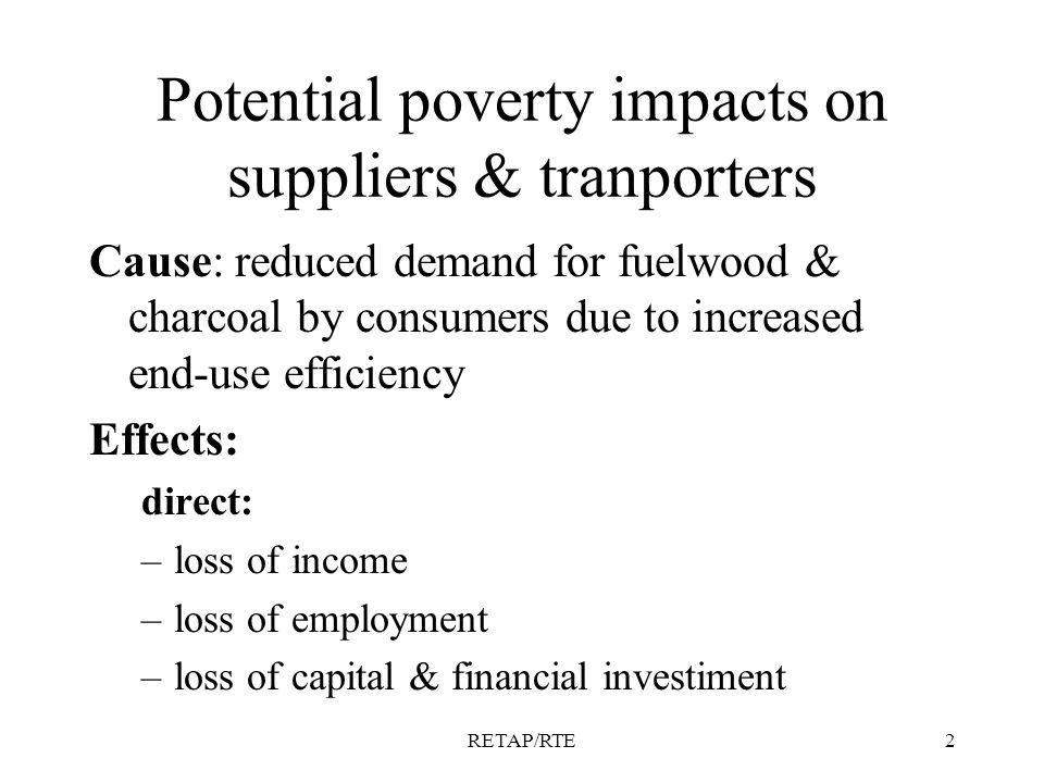 RETAP/RTE2 Potential poverty impacts on suppliers & tranporters Cause: reduced demand for fuelwood & charcoal by consumers due to increased end-use efficiency Effects: direct: –loss of income –loss of employment –loss of capital & financial investiment