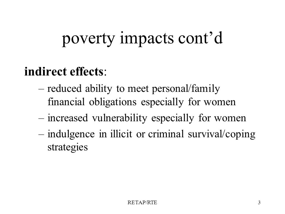 RETAP/RTE3 poverty impacts contd indirect effects: –reduced ability to meet personal/family financial obligations especially for women –increased vulnerability especially for women –indulgence in illicit or criminal survival/coping strategies