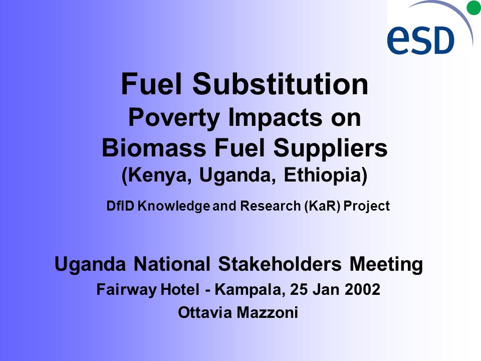 Fuel Substitution Poverty Impacts on Biomass Fuel Suppliers (Kenya, Uganda, Ethiopia) DfID Knowledge and Research (KaR) Project Uganda National Stakeholders Meeting Fairway Hotel - Kampala, 25 Jan 2002 Ottavia Mazzoni