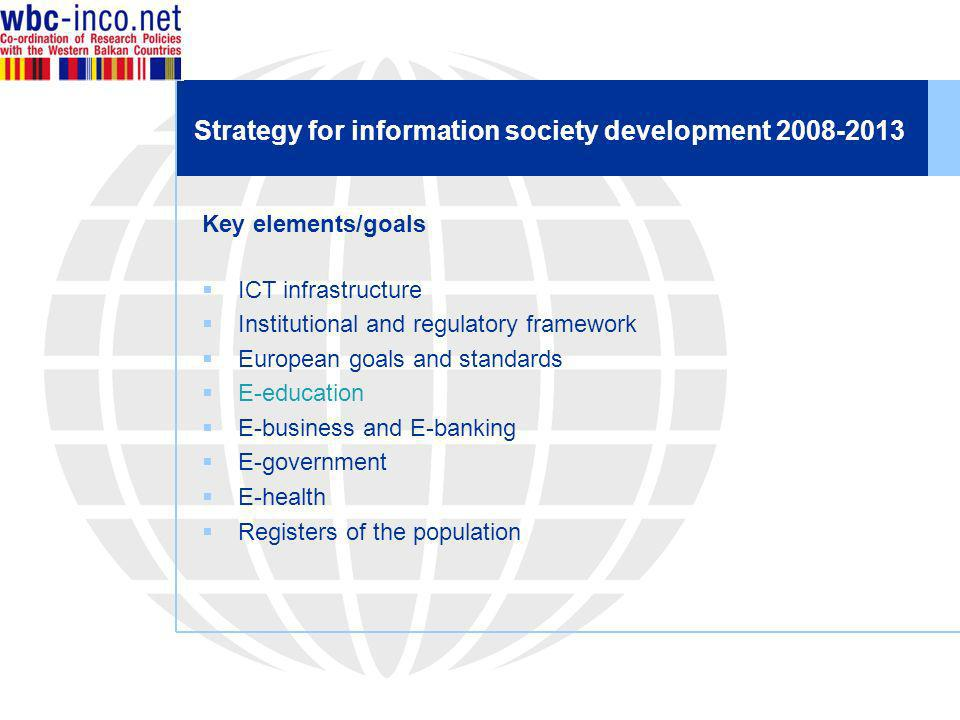Strategy for information society development 2008-2013 Key elements/goals ICT infrastructure Institutional and regulatory framework European goals and standards E-education E-business and E-banking E-government E-health Registers of the population