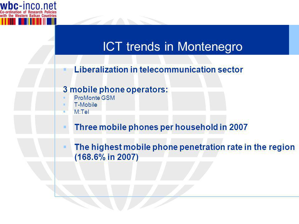ICT trends in Montenegro Liberalization in telecommunication sector 3 mobile phone operators: ProMonte GSM T-Mobile M:Tel Three mobile phones per household in 2007 The highest mobile phone penetration rate in the region (168.6% in 2007)