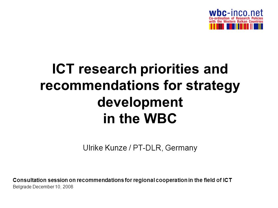 ICT research priorities and recommendations for strategy development in the WBC Ulrike Kunze / PT-DLR, Germany Consultation session on recommendations for regional cooperation in the field of ICT Belgrade December 10, 2008
