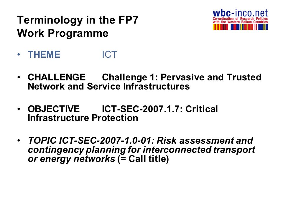 Terminology in the FP7 Work Programme THEME ICT CHALLENGEChallenge 1: Pervasive and Trusted Network and Service Infrastructures OBJECTIVEICT-SEC : Critical Infrastructure Protection TOPIC ICT-SEC : Risk assessment and contingency planning for interconnected transport or energy networks (= Call title)