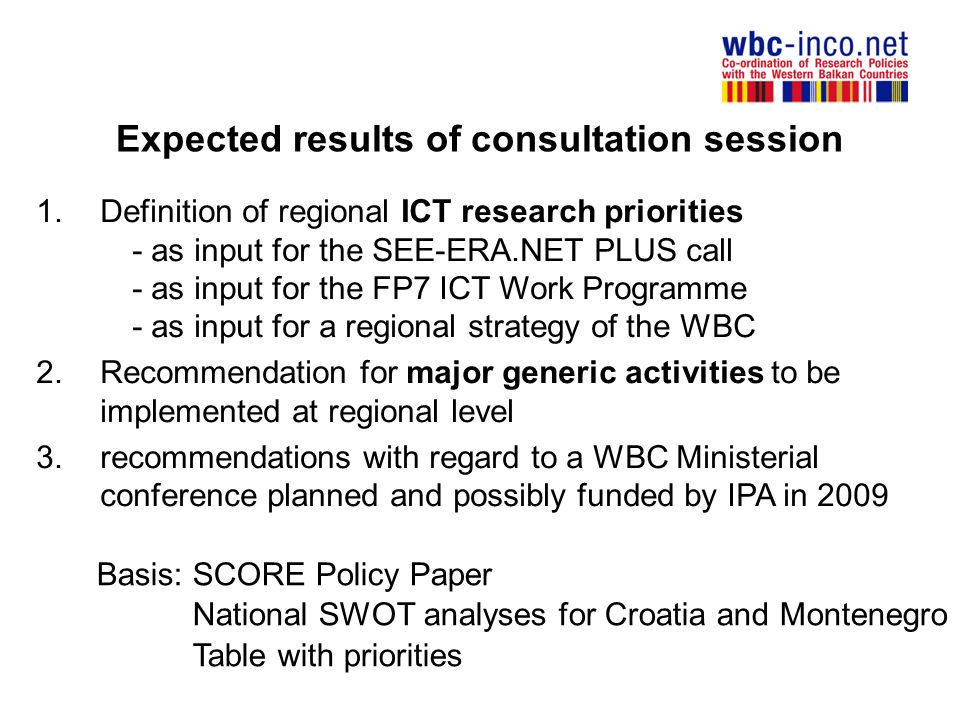 Expected results of consultation session 1.Definition of regional ICT research priorities - as input for the SEE-ERA.NET PLUS call - as input for the FP7 ICT Work Programme - as input for a regional strategy of the WBC 2.Recommendation for major generic activities to be implemented at regional level 3.recommendations with regard to a WBC Ministerial conference planned and possibly funded by IPA in 2009 Basis: SCORE Policy Paper National SWOT analyses for Croatia and Montenegro Table with priorities