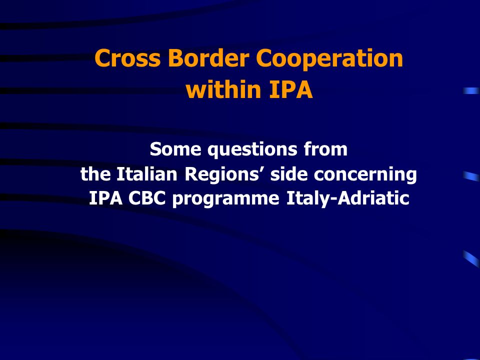 Cross Border Cooperation within IPA Some questions from the Italian Regions side concerning IPA CBC programme Italy-Adriatic