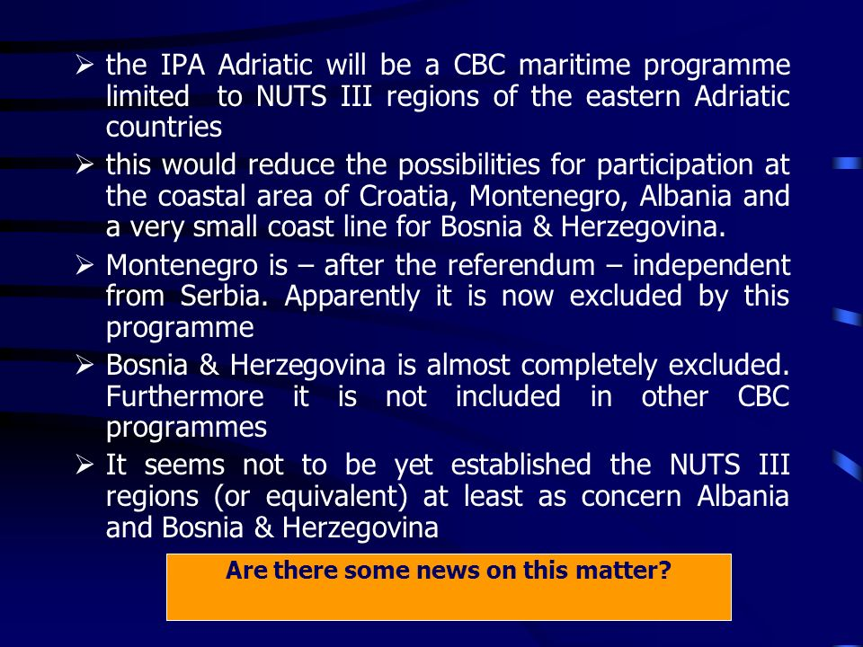 the IPA Adriatic will be a CBC maritime programme limited to NUTS III regions of the eastern Adriatic countries this would reduce the possibilities for participation at the coastal area of Croatia, Montenegro, Albania and a very small coast line for Bosnia & Herzegovina.