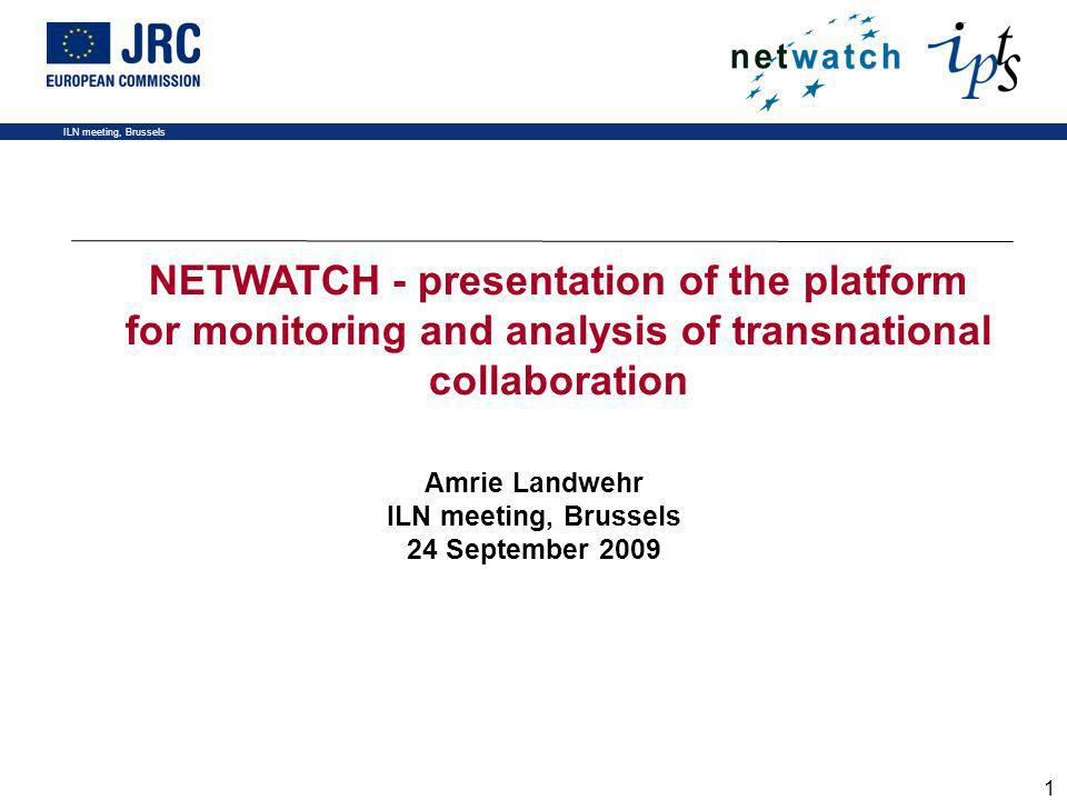 ILN meeting, Brussels 1 Amrie Landwehr ILN meeting, Brussels 24 September 2009 NETWATCH - presentation of the platform for monitoring and analysis of transnational collaboration