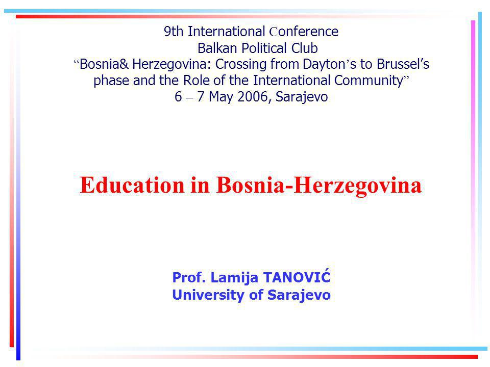 9th International C onference Balkan Political Club Bosnia& Herzegovina: Crossing from Dayton s to Brussels phase and the Role of the International Community 6 – 7 May 2006, Sarajevo Education in Bosnia-Herzegovina Prof.