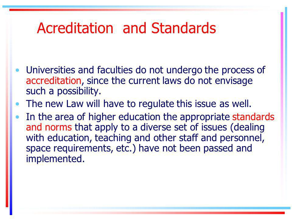 Acreditation and Standards Universities and faculties do not undergo the process of accreditation, since the current laws do not envisage such a possibility.