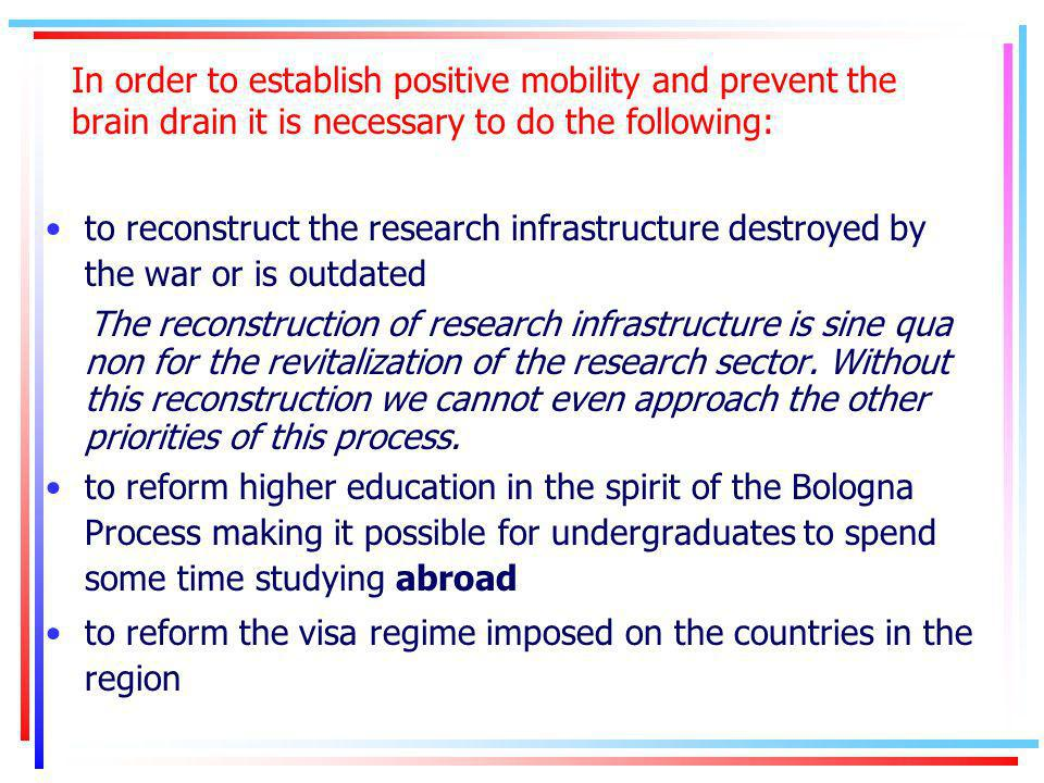 In order to establish positive mobility and prevent the brain drain it is necessary to do the following: to reconstruct the research infrastructure destroyed by the war or is outdated The reconstruction of research infrastructure is sine qua non for the revitalization of the research sector.