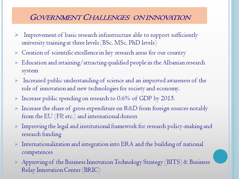 G OVERNMENT C HALLENGES ON INNOVATION Improvement of basic research infrastructure able to support sufficiently university training at three levels (BSc, MSc, PhD levels) Creation of scientific excellence in key research areas for our country Education and retaining/attracting qualified people in the Albanian research system Increased public understanding of science and an improved awareness of the role of innovation and new technologies for society and economy.