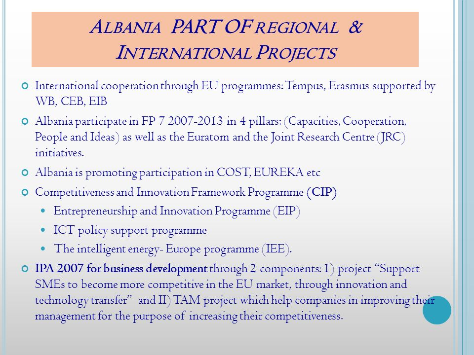 A LBANIA PART OF REGIONAL & I NTERNATIONAL P ROJECTS International cooperation through EU programmes: Tempus, Erasmus supported by WB, CEB, EIB Albania participate in FP 7 2007-2013 in 4 pillars: (Capacities, Cooperation, People and Ideas) as well as the Euratom and the Joint Research Centre (JRC) initiatives.