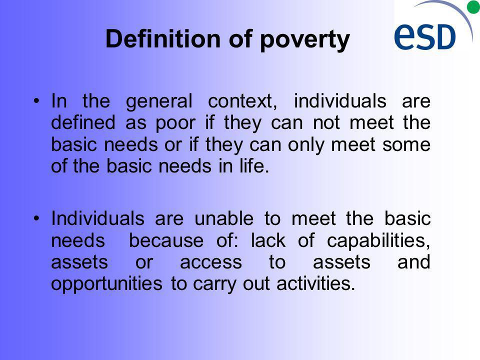 Definition of poverty In the general context, individuals are defined as poor if they can not meet the basic needs or if they can only meet some of the basic needs in life.