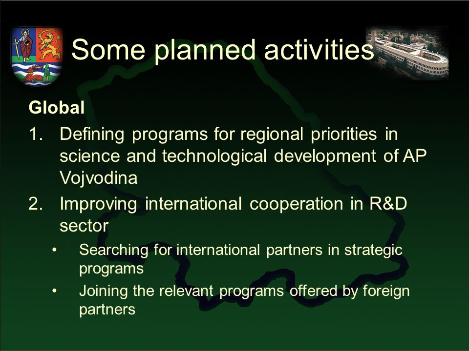 Some planned activities Global 1.Defining programs for regional priorities in science and technological development of AP Vojvodina 2.Improving international cooperation in R&D sector Searching for international partners in strategic programs Joining the relevant programs offered by foreign partners