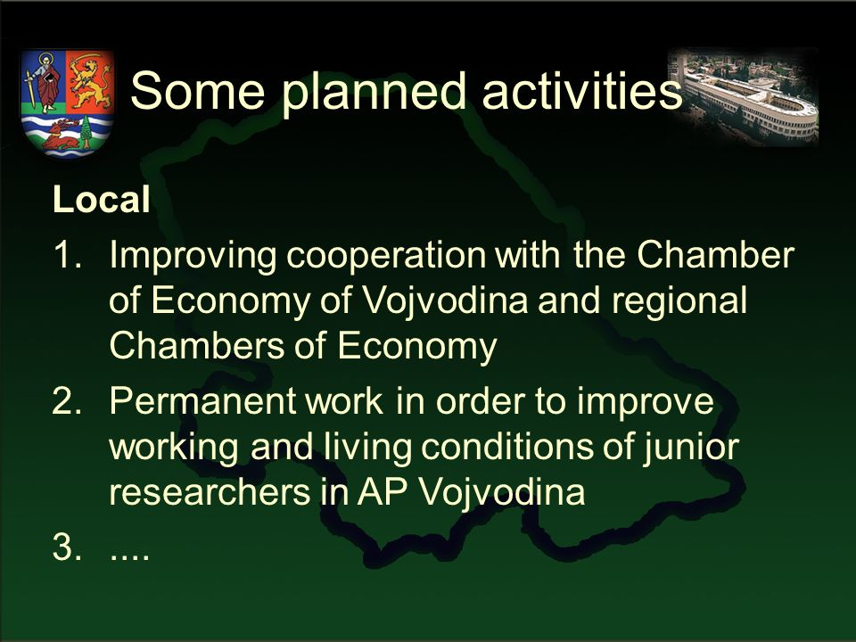 Some planned activities Local 1.Improving cooperation with the Chamber of Economy of Vojvodina and regional Chambers of Economy 2.Permanent work in order to improve working and living conditions of junior researchers in AP Vojvodina 3.....