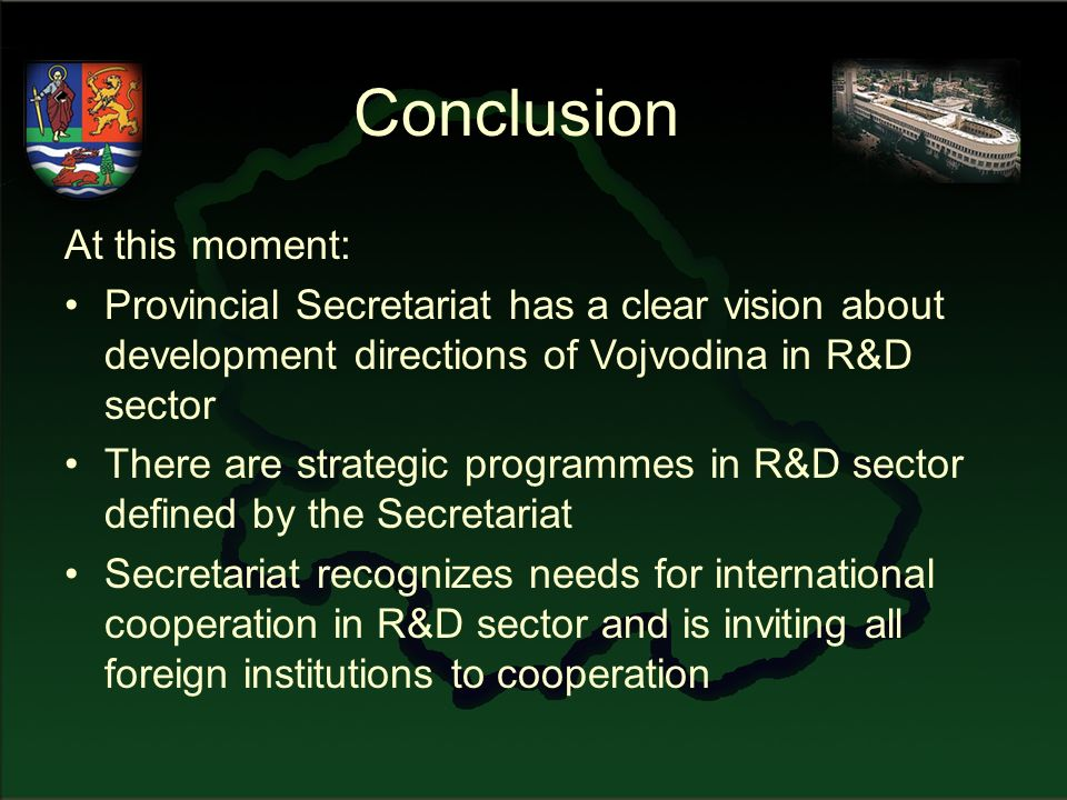 Conclusion At this moment: Provincial Secretariat has a clear vision about development directions of Vojvodina in R&D sector There are strategic programmes in R&D sector defined by the Secretariat Secretariat recognizes needs for international cooperation in R&D sector and is inviting all foreign institutions to cooperation