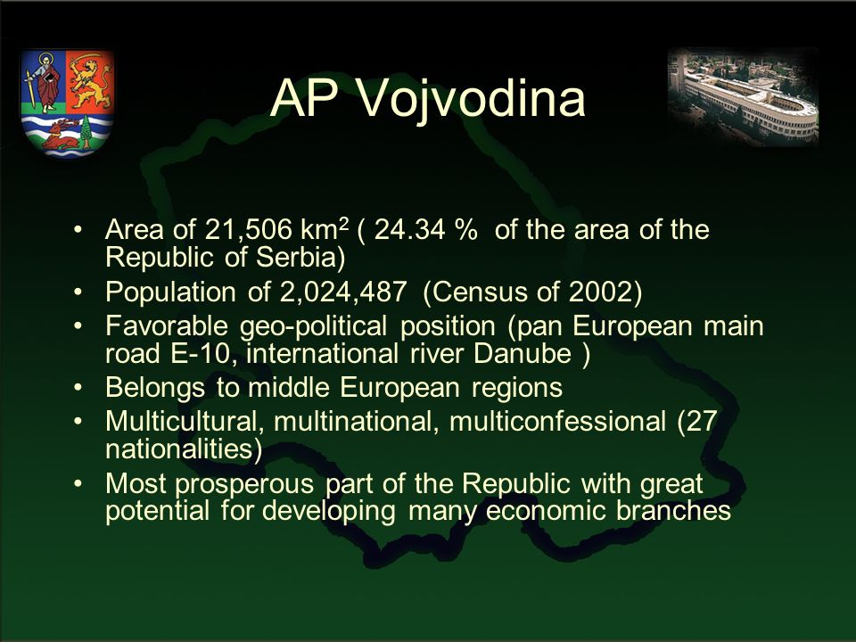 AP Vojvodina Area of 21,506 km 2 ( 24.34 % of the area of the Republic of Serbia) Population of 2,024,487 (Census of 2002) Favorable geo-political position (pan European main road E-10, international river Danube ) Belongs to middle European regions Multicultural, multinational, multiconfessional (27 nationalities) Most prosperous part of the Republic with great potential for developing many economic branches
