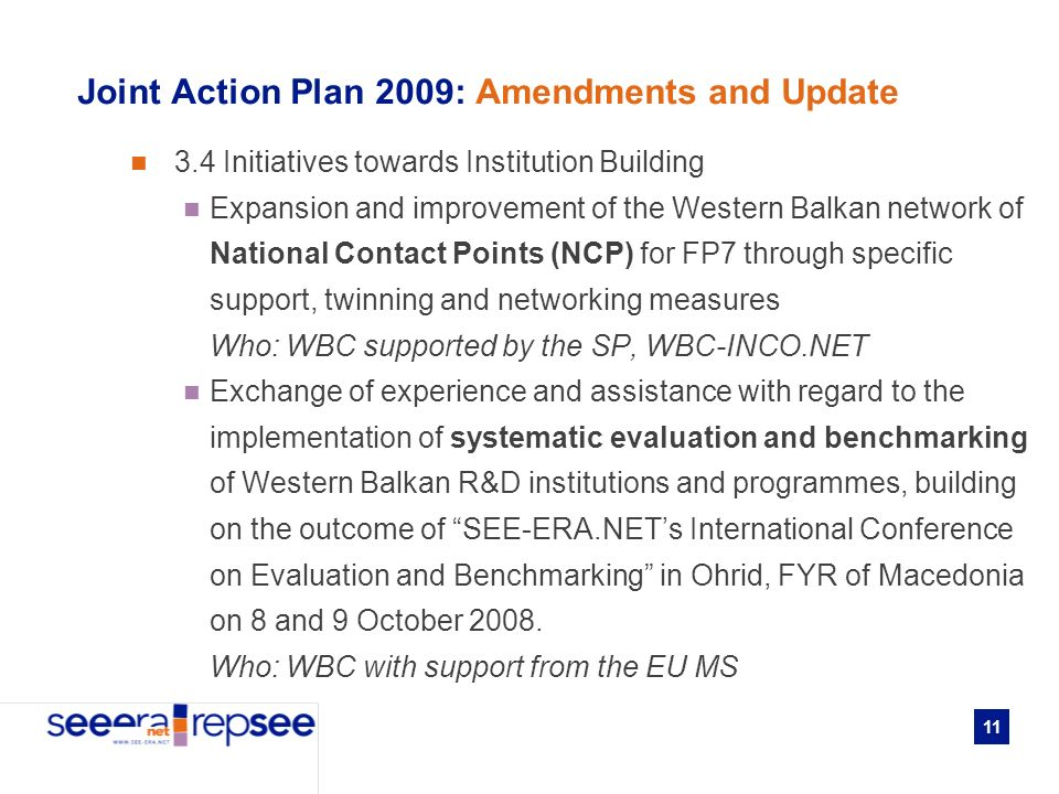 11 Joint Action Plan 2009: Amendments and Update 3.4 Initiatives towards Institution Building Expansion and improvement of the Western Balkan network of National Contact Points (NCP) for FP7 through specific support, twinning and networking measures Who: WBC supported by the SP, WBC-INCO.NET Exchange of experience and assistance with regard to the implementation of systematic evaluation and benchmarking of Western Balkan R&D institutions and programmes, building on the outcome of SEE-ERA.NETs International Conference on Evaluation and Benchmarking in Ohrid, FYR of Macedonia on 8 and 9 October 2008.