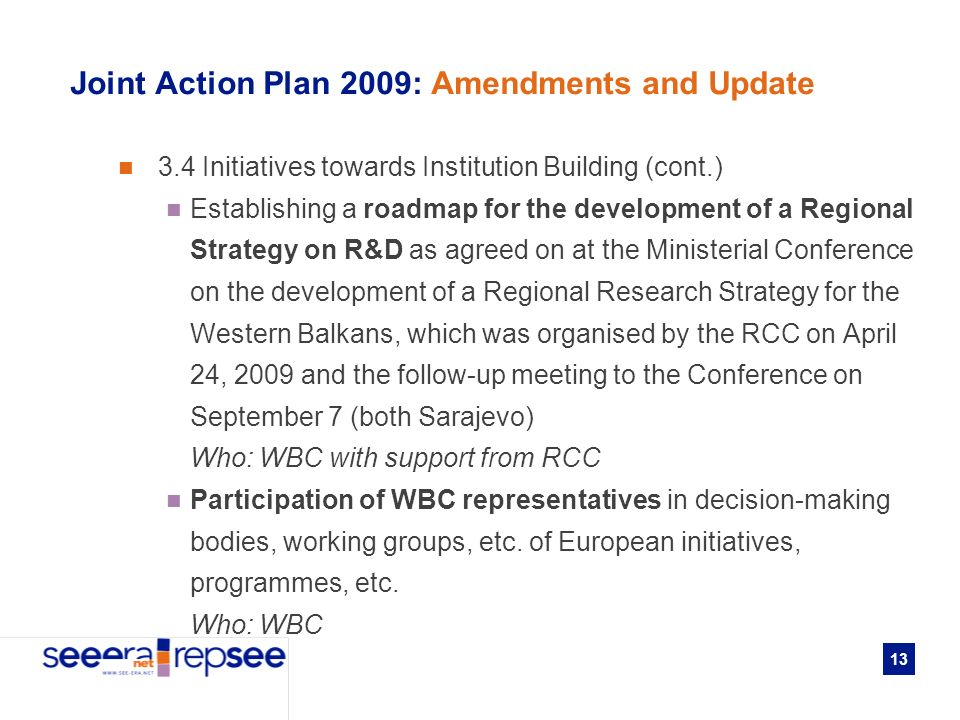 13 Joint Action Plan 2009: Amendments and Update 3.4 Initiatives towards Institution Building (cont.) Establishing a roadmap for the development of a Regional Strategy on R&D as agreed on at the Ministerial Conference on the development of a Regional Research Strategy for the Western Balkans, which was organised by the RCC on April 24, 2009 and the follow-up meeting to the Conference on September 7 (both Sarajevo) Who: WBC with support from RCC Participation of WBC representatives in decision-making bodies, working groups, etc.