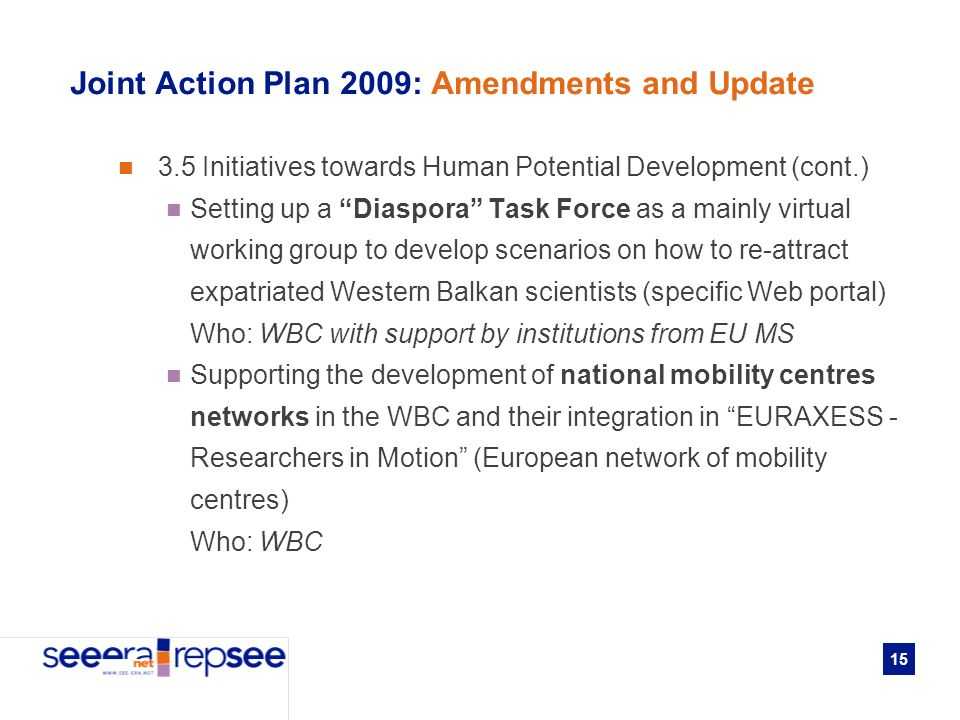 15 Joint Action Plan 2009: Amendments and Update 3.5 Initiatives towards Human Potential Development (cont.) Setting up a Diaspora Task Force as a mainly virtual working group to develop scenarios on how to re-attract expatriated Western Balkan scientists (specific Web portal) Who: WBC with support by institutions from EU MS Supporting the development of national mobility centres networks in the WBC and their integration in EURAXESS - Researchers in Motion (European network of mobility centres) Who: WBC