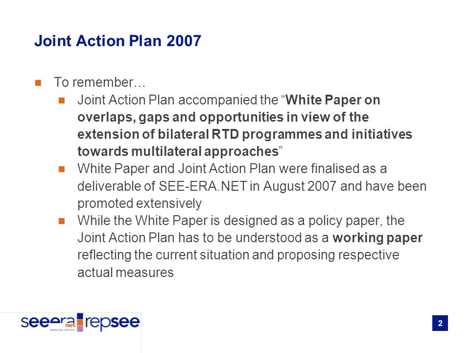 2 Joint Action Plan 2007 To remember… Joint Action Plan accompanied the White Paper on overlaps, gaps and opportunities in view of the extension of bilateral RTD programmes and initiatives towards multilateral approaches White Paper and Joint Action Plan were finalised as a deliverable of SEE-ERA.NET in August 2007 and have been promoted extensively While the White Paper is designed as a policy paper, the Joint Action Plan has to be understood as a working paper reflecting the current situation and proposing respective actual measures