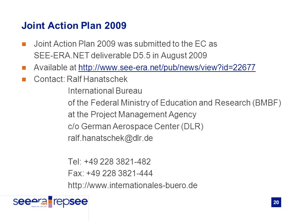 20 Joint Action Plan 2009 Joint Action Plan 2009 was submitted to the EC as SEE-ERA.NET deliverable D5.5 in August 2009 Available at   id=22677http://  id=22677 Contact: Ralf Hanatschek International Bureau of the Federal Ministry of Education and Research (BMBF) at the Project Management Agency c/o German Aerospace Center (DLR) Tel: Fax: