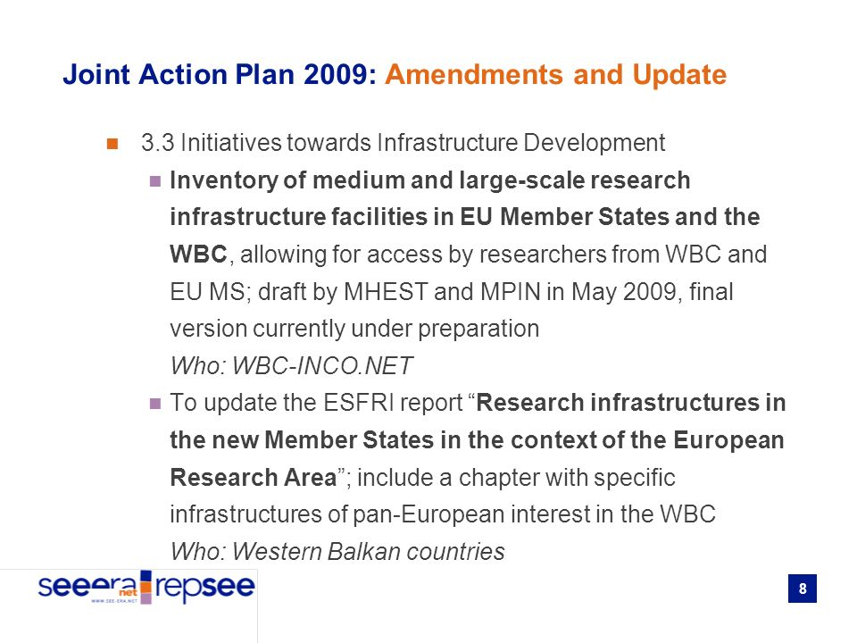 8 Joint Action Plan 2009: Amendments and Update 3.3 Initiatives towards Infrastructure Development Inventory of medium and large-scale research infrastructure facilities in EU Member States and the WBC, allowing for access by researchers from WBC and EU MS; draft by MHEST and MPIN in May 2009, final version currently under preparation Who: WBC-INCO.NET To update the ESFRI report Research infrastructures in the new Member States in the context of the European Research Area; include a chapter with specific infrastructures of pan-European interest in the WBC Who: Western Balkan countries