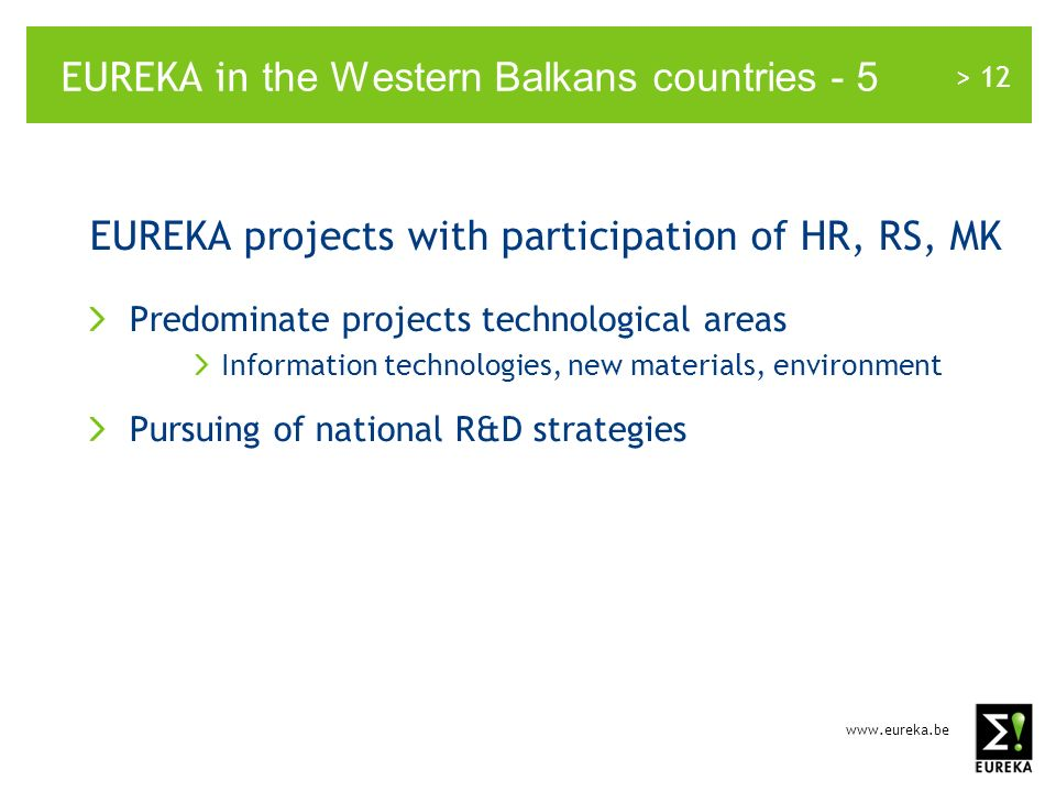 www.eureka.be > 12 EUREKA in the Western Balkans countries - 5 EUREKA projects with participation of HR, RS, MK Predominate projects technological areas Information technologies, new materials, environment Pursuing of national R&D strategies
