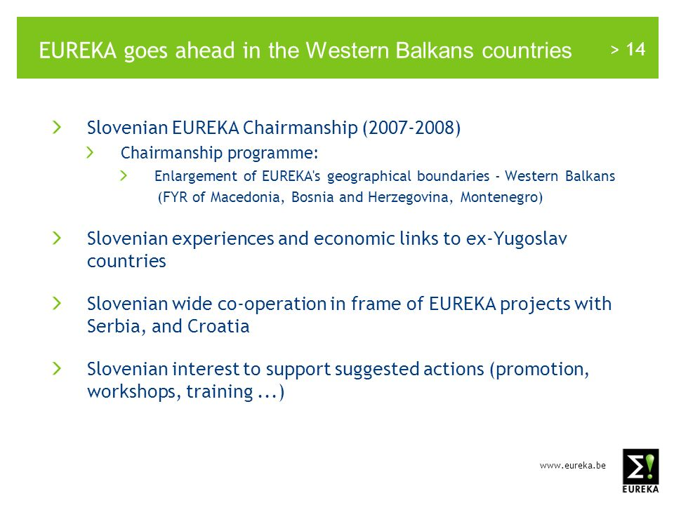 www.eureka.be > 14 EUREKA goes ahead in the Western Balkans countries Slovenian EUREKA Chairmanship (2007-2008) Chairmanship programme: Enlargement of EUREKA s geographical boundaries - Western Balkans (FYR of Macedonia, Bosnia and Herzegovina, Montenegro) Slovenian experiences and economic links to ex-Yugoslav countries Slovenian wide co-operation in frame of EUREKA projects with Serbia, and Croatia Slovenian interest to support suggested actions (promotion, workshops, training...)
