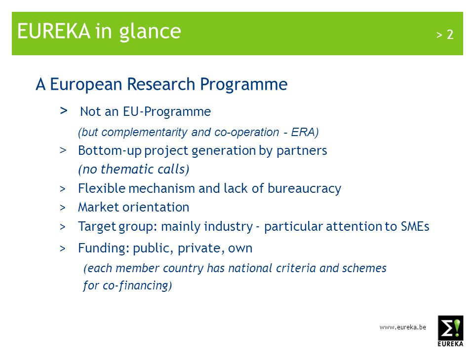 www.eureka.be > 2 EUREKA in glance A European Research Programme > Not an EU-Programme (but complementarity and co-operation - ERA) > Bottom-up project generation by partners (no thematic calls) > Flexible mechanism and lack of bureaucracy > Market orientation > Target group: mainly industry - particular attention to SMEs > Funding: public, private, own (each member country has national criteria and schemes for co-financing)