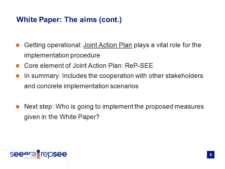 5 White Paper: The aims (cont.) Getting operational: Joint Action Plan plays a vital role for the implementation procedure Core element of Joint Action Plan: ReP-SEE In summary: Includes the cooperation with other stakeholders and concrete implementation scenarios Next step: Who is going to implement the proposed measures given in the White Paper