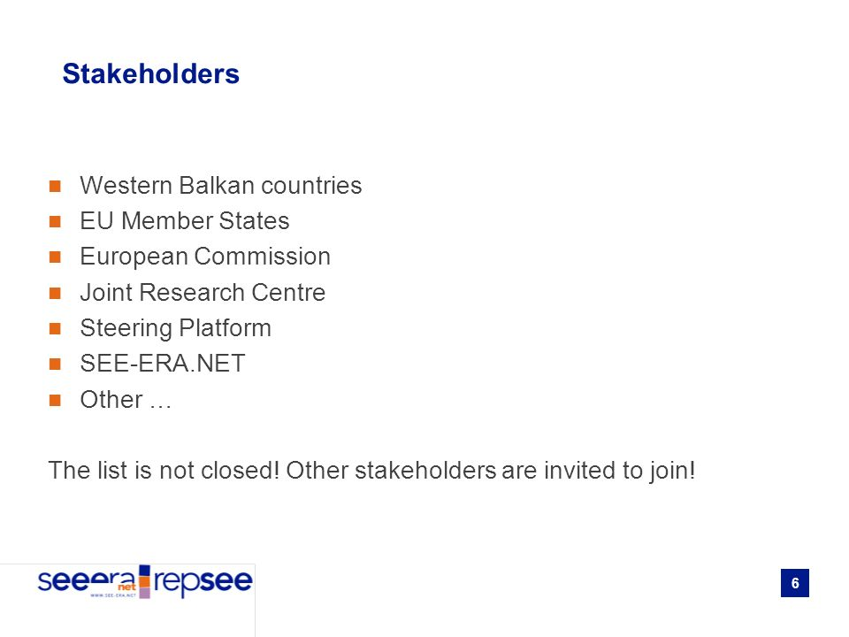 6 Stakeholders Western Balkan countries EU Member States European Commission Joint Research Centre Steering Platform SEE-ERA.NET Other … The list is not closed.