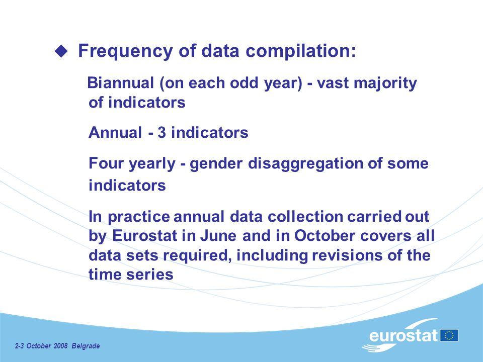 2-3 October 2008 Belgrade Frequency of data compilation: Biannual (on each odd year) - vast majority of indicators Annual - 3 indicators Four yearly - gender disaggregation of some indicators In practice annual data collection carried out by Eurostat in June and in October covers all data sets required, including revisions of the time series