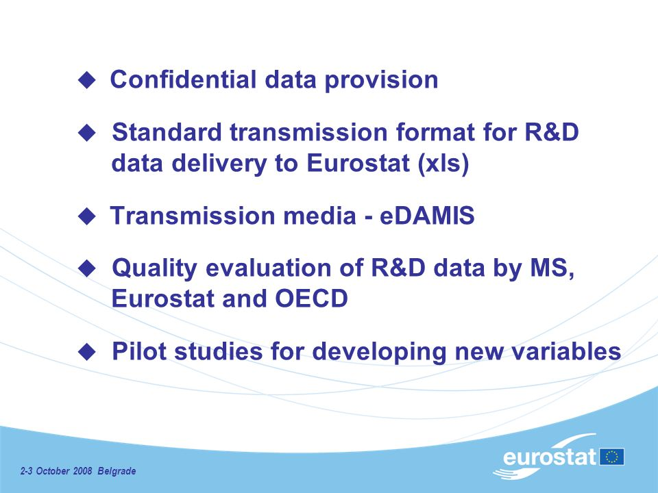 2-3 October 2008 Belgrade Confidential data provision Standard transmission format for R&D data delivery to Eurostat (xls) Transmission media - eDAMIS Quality evaluation of R&D data by MS, Eurostat and OECD Pilot studies for developing new variables