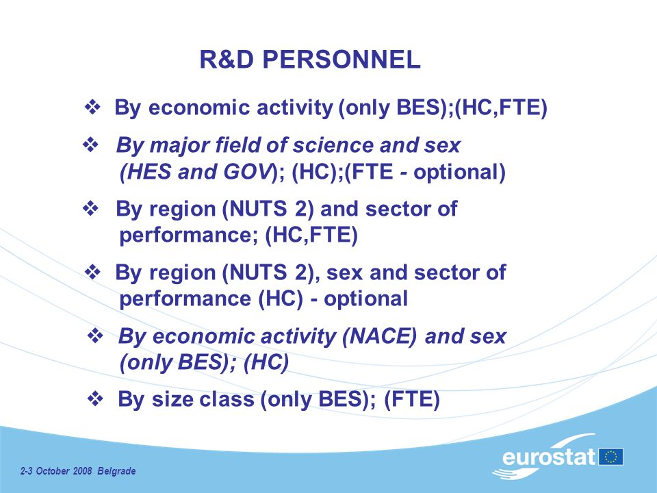 2-3 October 2008 Belgrade R&D PERSONNEL By economic activity (only BES);(HC,FTE) By major field of science and sex (HES and GOV); (HC);(FTE - optional) By region (NUTS 2) and sector of performance; (HC,FTE) By region (NUTS 2), sex and sector of performance (HC) - optional By economic activity (NACE) and sex (only BES); (HC) By size class (only BES); (FTE)